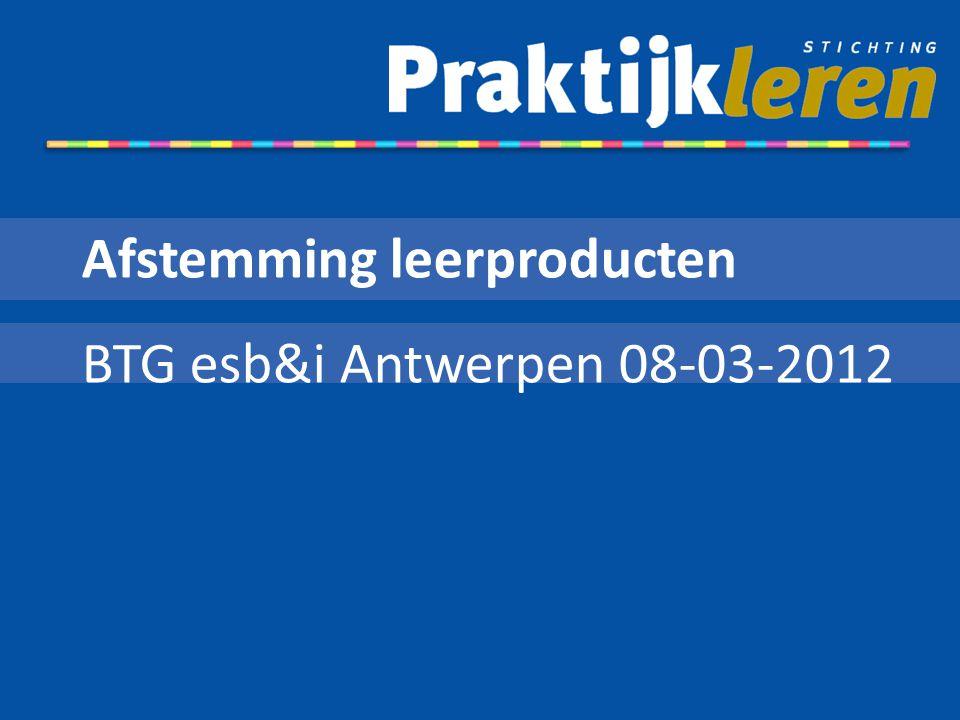 Afstemming leerproducten BTG esb&i Antwerpen 08-03-2012