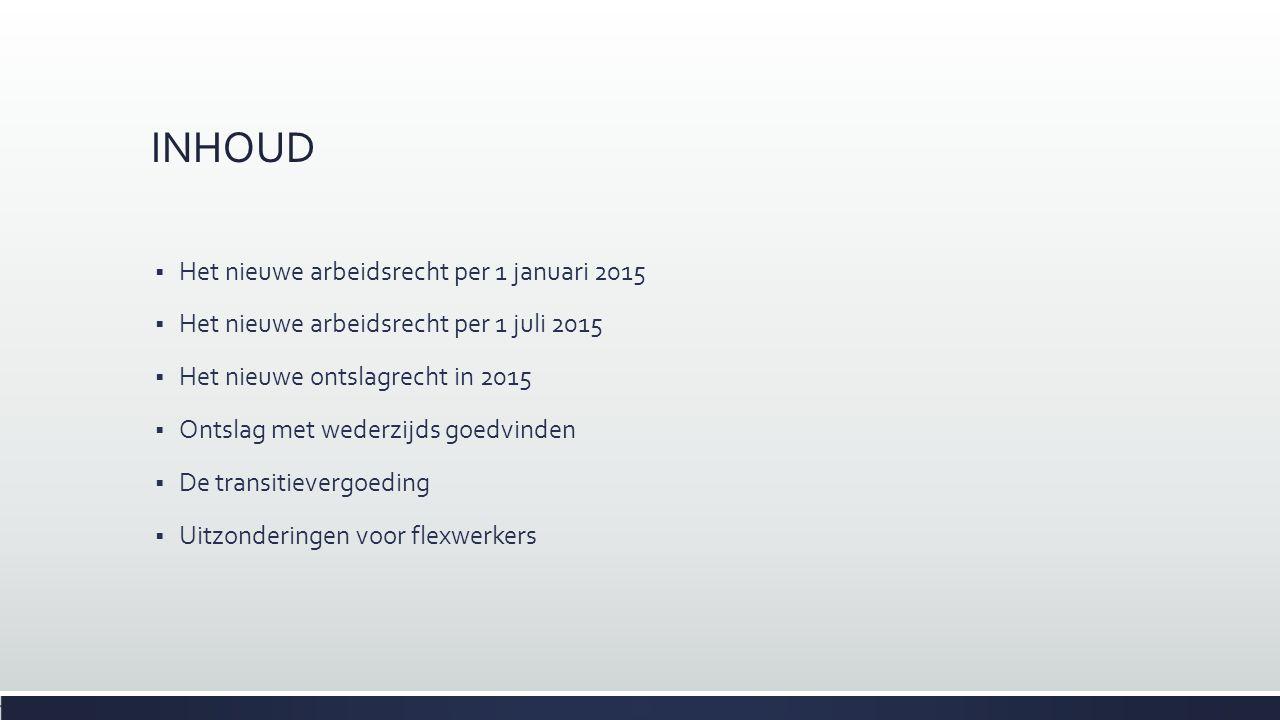 INHOUD  Het nieuwe arbeidsrecht per 1 januari 2015  Het nieuwe arbeidsrecht per 1 juli 2015  Het nieuwe ontslagrecht in 2015  Ontslag met wederzij