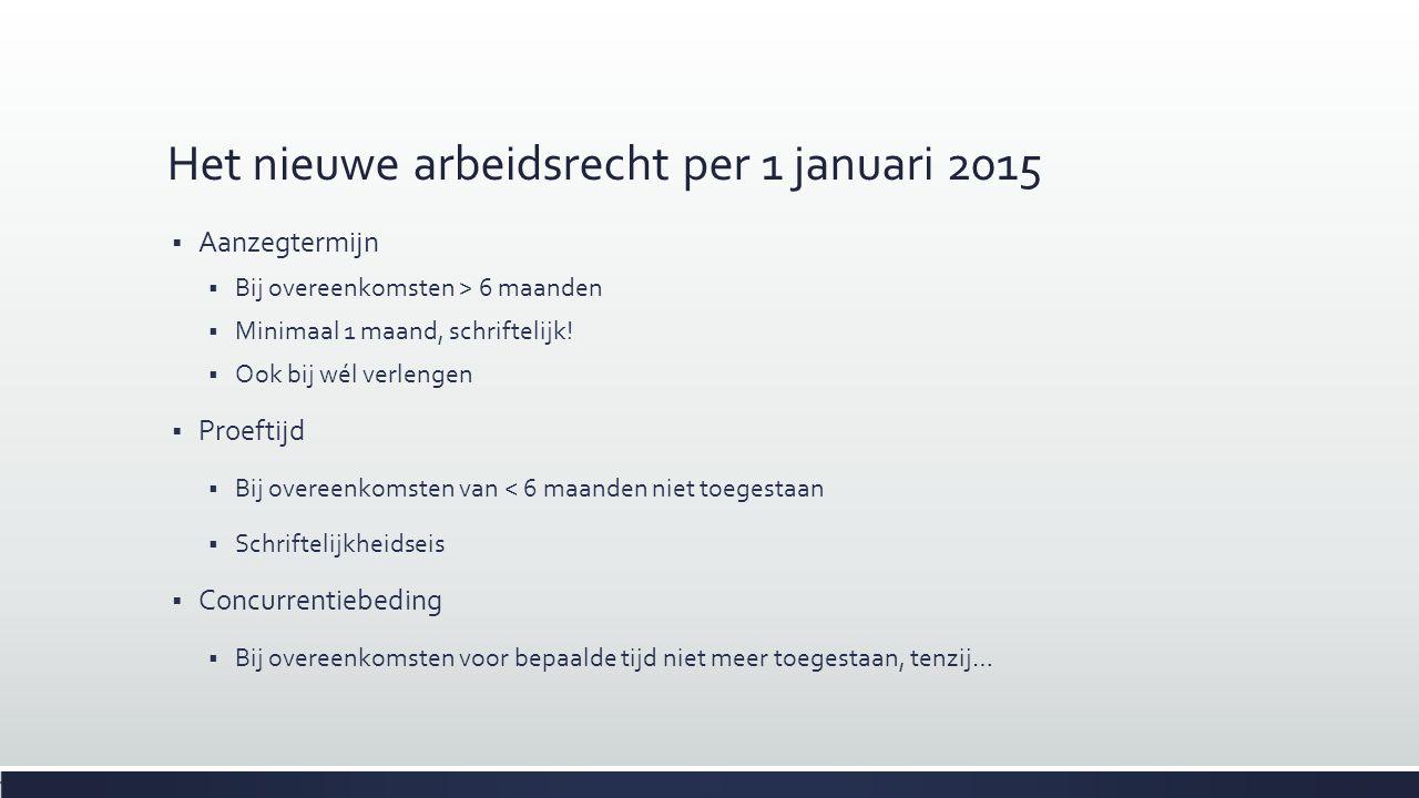 Het nieuwe arbeidsrecht per 1 januari 2015  Aanzegtermijn  Bij overeenkomsten > 6 maanden  Minimaal 1 maand, schriftelijk!  Ook bij wél verlengen