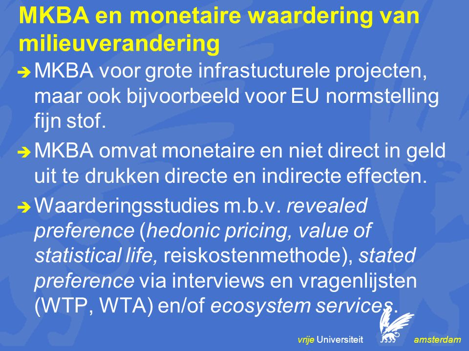 vrije Universiteit amsterdam MKBA en monetaire waardering van milieuverandering  MKBA voor grote infrastucturele projecten, maar ook bijvoorbeeld voor EU normstelling fijn stof.