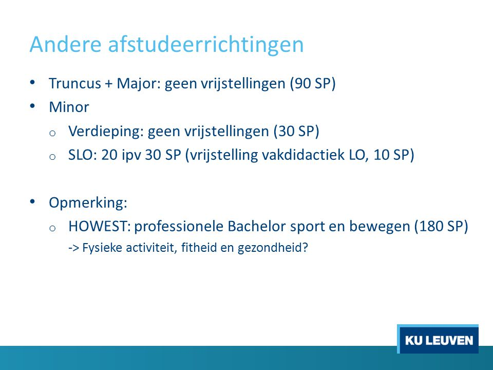 Andere afstudeerrichtingen Truncus + Major: geen vrijstellingen (90 SP) Minor o Verdieping: geen vrijstellingen (30 SP) o SLO: 20 ipv 30 SP (vrijstelling vakdidactiek LO, 10 SP) Opmerking: o HOWEST: professionele Bachelor sport en bewegen (180 SP) -> Fysieke activiteit, fitheid en gezondheid