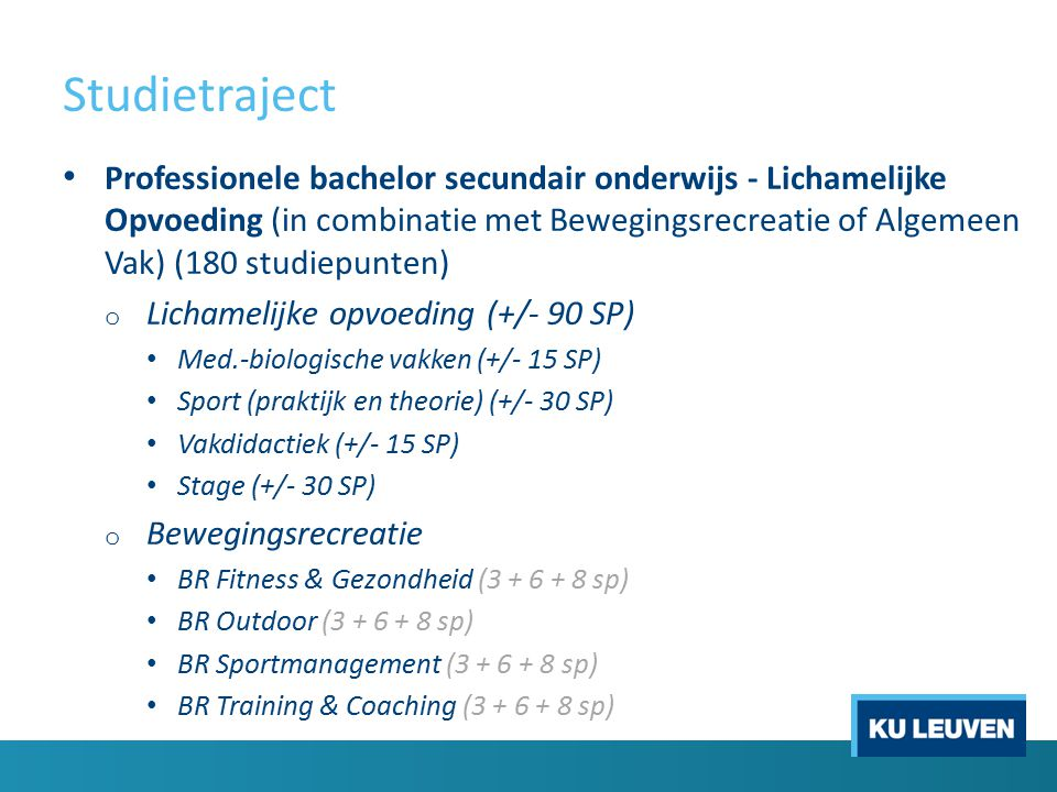 Studietraject Professionele bachelor secundair onderwijs - Lichamelijke Opvoeding (in combinatie met Bewegingsrecreatie of Algemeen Vak) (180 studiepunten) o Lichamelijke opvoeding (+/- 90 SP) Med.-biologische vakken (+/- 15 SP) Sport (praktijk en theorie) (+/- 30 SP) Vakdidactiek (+/- 15 SP) Stage (+/- 30 SP) o Bewegingsrecreatie BR Fitness & Gezondheid (3 + 6 + 8 sp) BR Outdoor (3 + 6 + 8 sp) BR Sportmanagement (3 + 6 + 8 sp) BR Training & Coaching (3 + 6 + 8 sp)