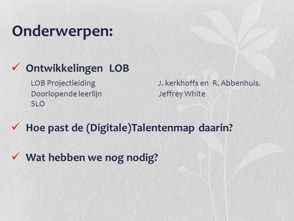 Onderwerpen: Ontwikkelingen LOB LOB Projectleiding J. kerkhoffs en R. Abbenhuis. Doorlopende leerlijn Jeffrey White SLO Hoe past de (Digitale)Talenten
