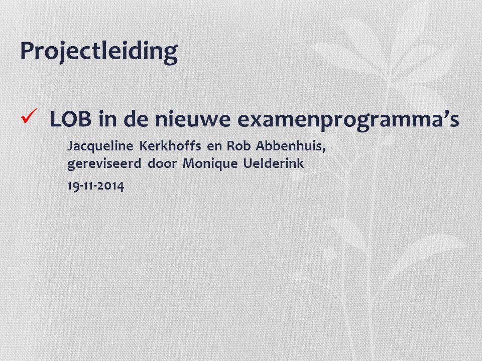 Projectleiding LOB in de nieuwe examenprogramma's Jacqueline Kerkhoffs en Rob Abbenhuis, gereviseerd door Monique Uelderink 19-11-2014