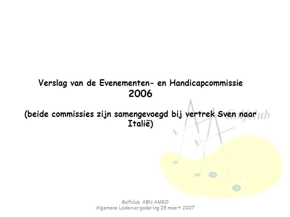 Golfclub ABN AMRO Algemene Ledenvergadering 28 maart 2007 Verslag van de Evenementen- en Handicapcommissie 2006 (beide commissies zijn samengevoegd bi