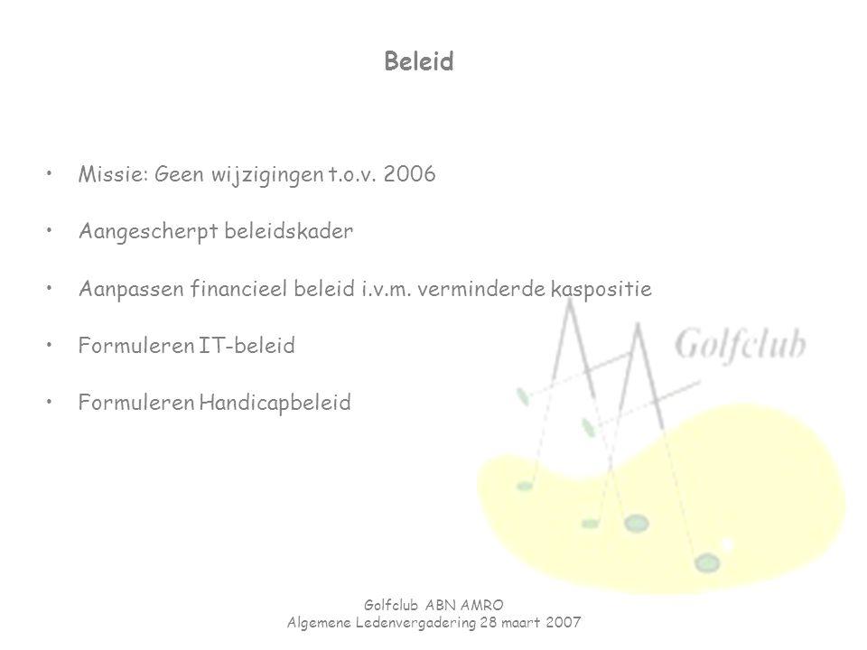 Golfclub ABN AMRO Algemene Ledenvergadering 28 maart 2007 Beleid Missie: Geen wijzigingen t.o.v. 2006 Aangescherpt beleidskader Aanpassen financieel b