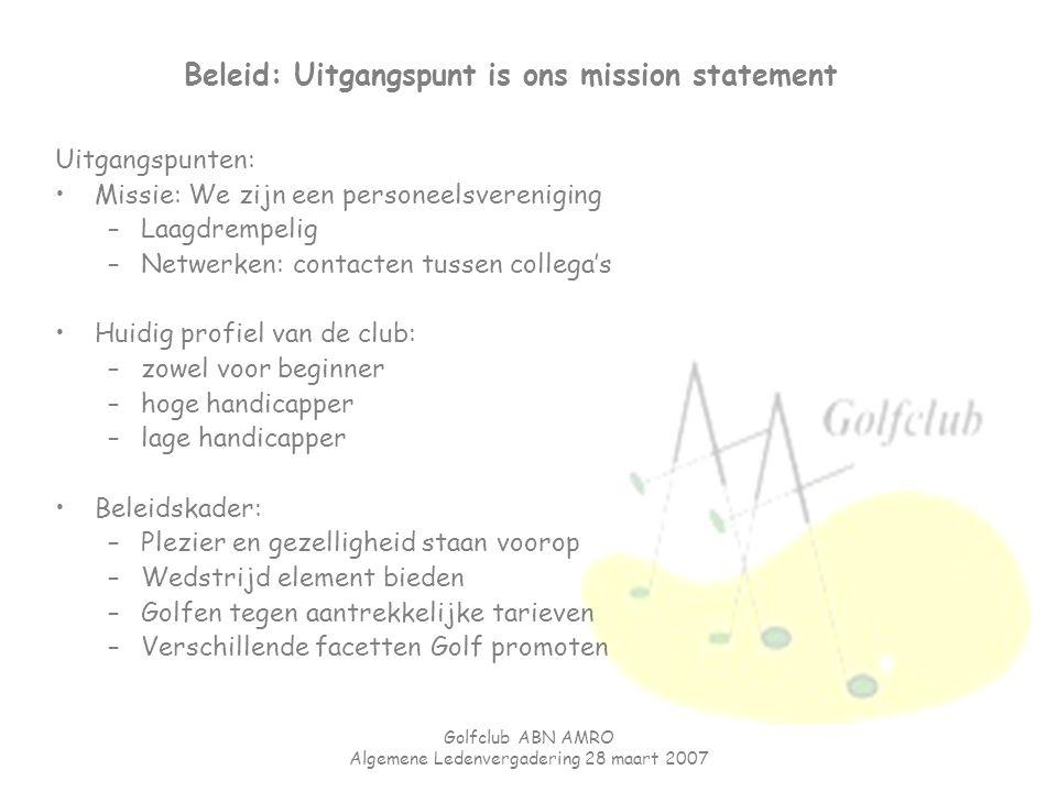 Golfclub ABN AMRO Algemene Ledenvergadering 28 maart 2007 Beleid: Uitgangspunt is ons mission statement Uitgangspunten: Missie: We zijn een personeels