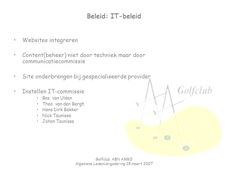 Golfclub ABN AMRO Algemene Ledenvergadering 28 maart 2007 Beleid: IT-beleid Websites integreren Content(beheer) niet door techniek maar door communica