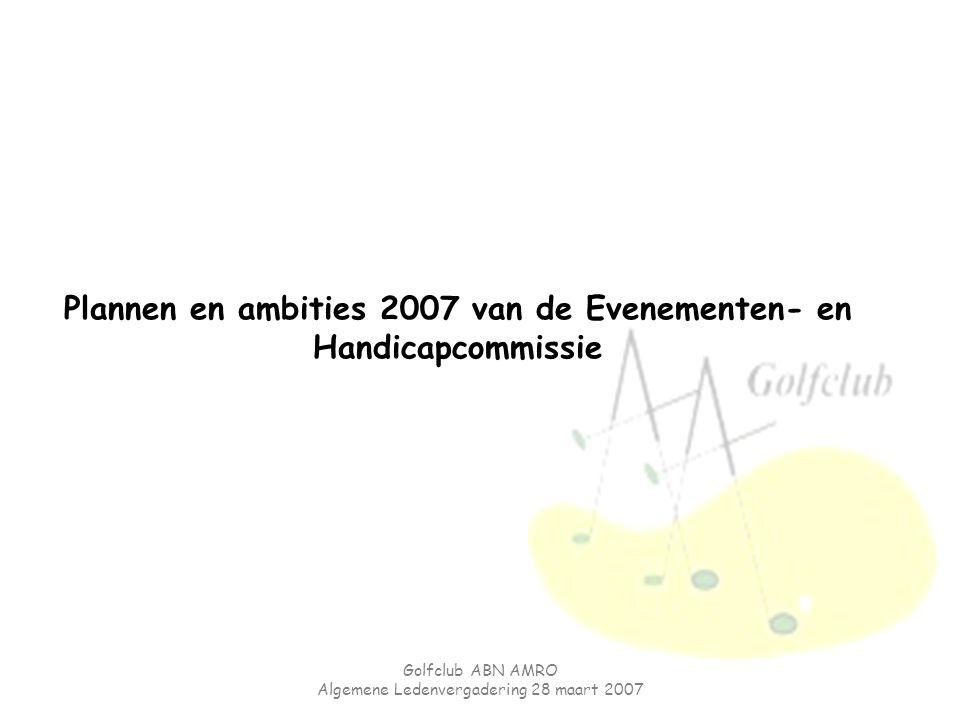 Golfclub ABN AMRO Algemene Ledenvergadering 28 maart 2007 Plannen en ambities 2007 van de Evenementen- en Handicapcommissie