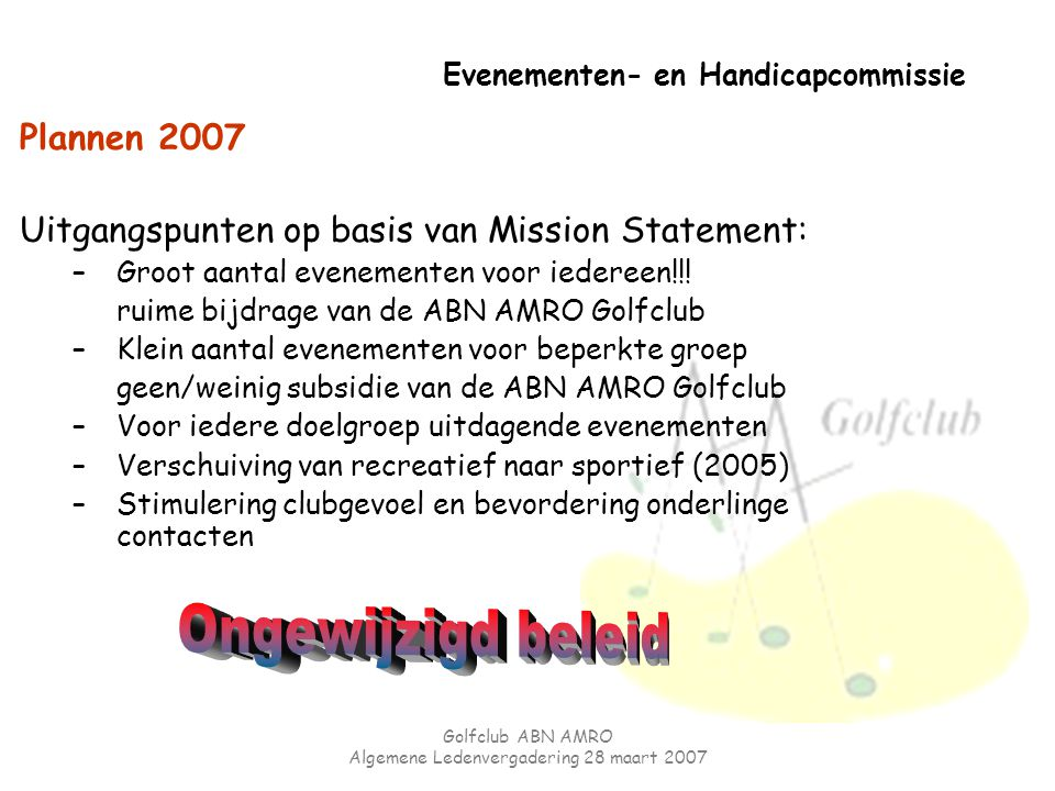Golfclub ABN AMRO Algemene Ledenvergadering 28 maart 2007 Evenementen- en Handicapcommissie Plannen 2007 Uitgangspunten op basis van Mission Statement