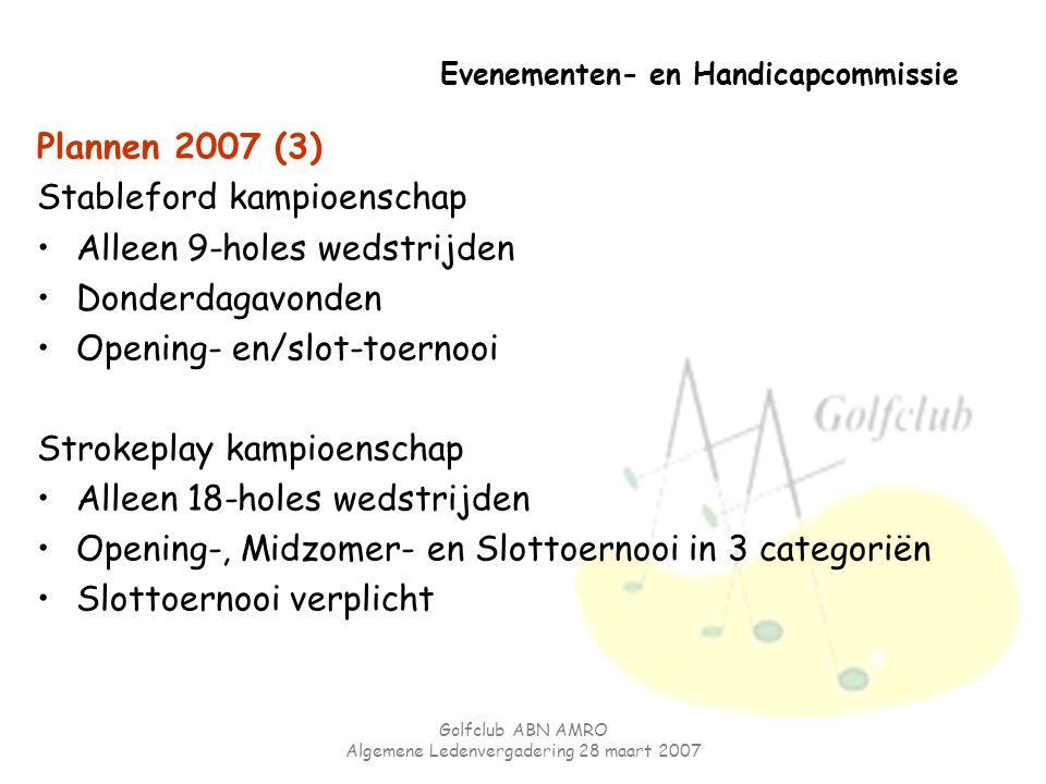 Golfclub ABN AMRO Algemene Ledenvergadering 28 maart 2007 Evenementen- en Handicapcommissie Plannen 2007 (3) Stableford kampioenschap Alleen 9-holes w