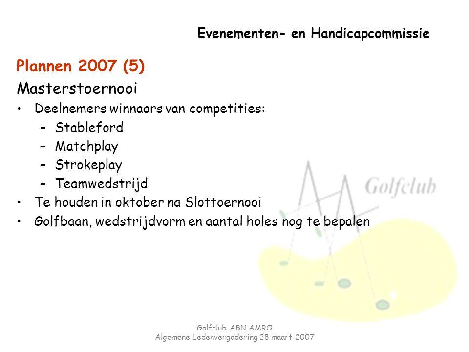 Golfclub ABN AMRO Algemene Ledenvergadering 28 maart 2007 Evenementen- en Handicapcommissie Plannen 2007 (5) Masterstoernooi Deelnemers winnaars van c