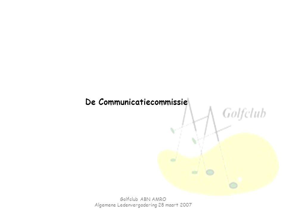 Golfclub ABN AMRO Algemene Ledenvergadering 28 maart 2007 De Communicatiecommissie