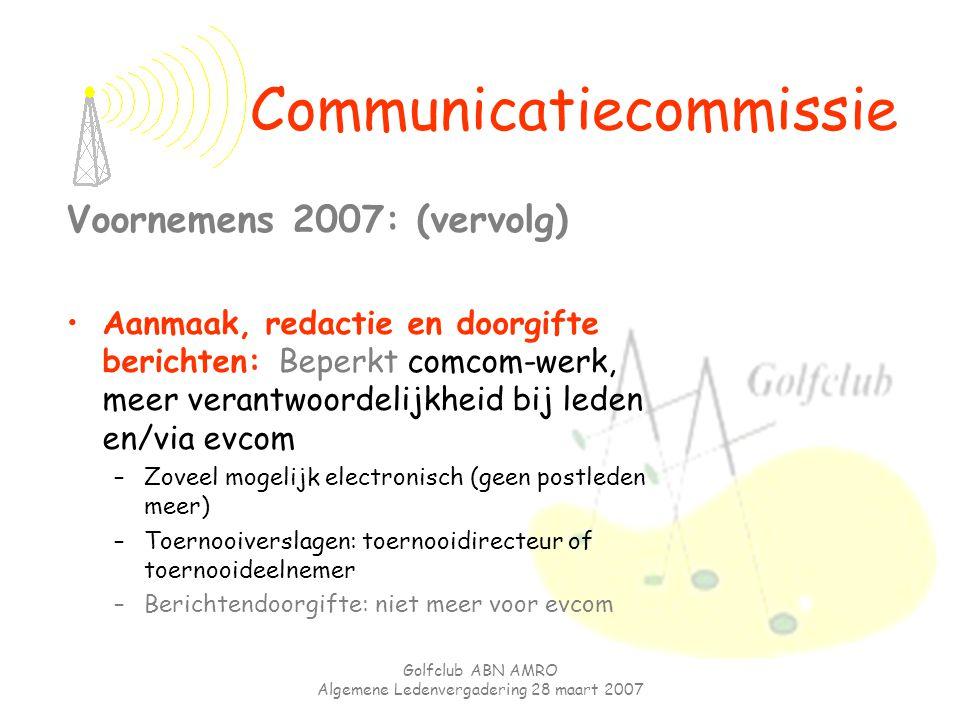 Golfclub ABN AMRO Algemene Ledenvergadering 28 maart 2007 Voornemens 2007: (vervolg) Aanmaak, redactie en doorgifte berichten: Beperkt comcom-werk, me