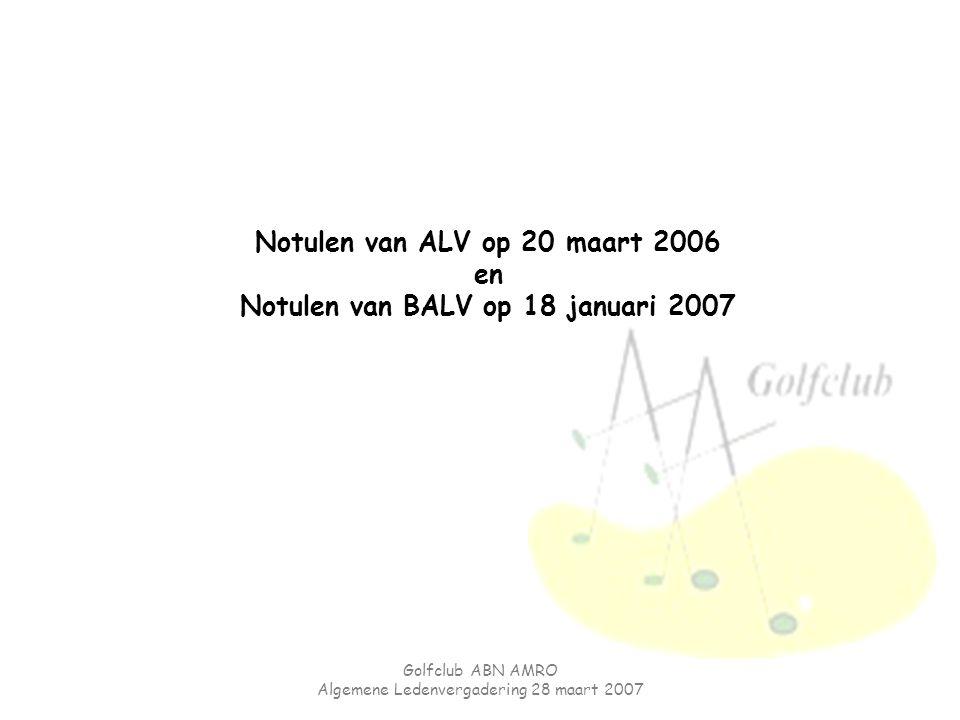 Golfclub ABN AMRO Algemene Ledenvergadering 28 maart 2007 Notulen van ALV op 20 maart 2006 en Notulen van BALV op 18 januari 2007