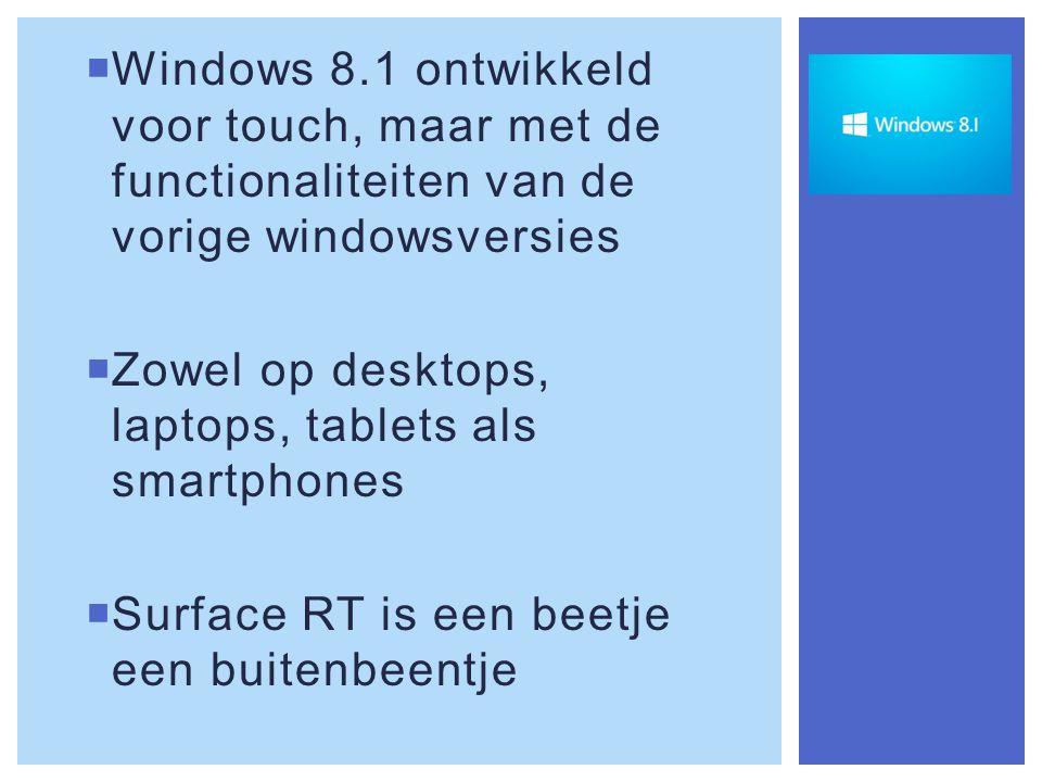  Windows 8.1 ontwikkeld voor touch, maar met de functionaliteiten van de vorige windowsversies  Zowel op desktops, laptops, tablets als smartphones  Surface RT is een beetje een buitenbeentje
