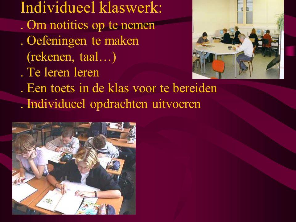 Individueel klaswerk:. Om notities op te nemen. Oefeningen te maken (rekenen, taal…). Te leren leren. Een toets in de klas voor te bereiden. Individue