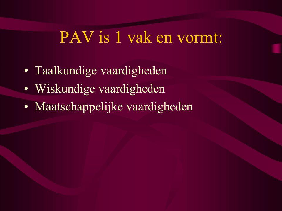 PAV is 1 vak en vormt: Taalkundige vaardigheden Wiskundige vaardigheden Maatschappelijke vaardigheden