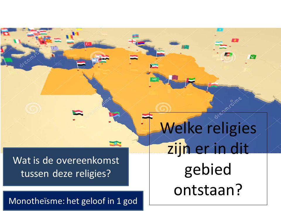 Welke religies zijn er in dit gebied ontstaan? Wat is de overeenkomst tussen deze religies? Monotheïsme: het geloof in 1 god