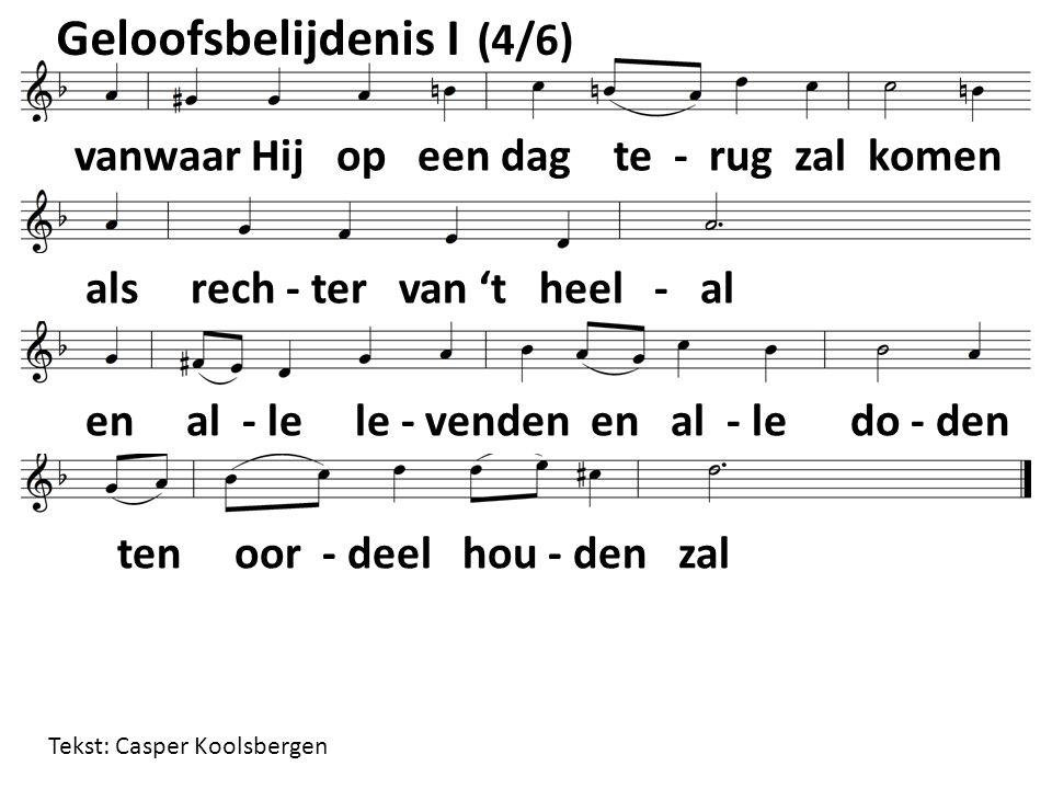 Geloofsbelijdenis I (4/6) vanwaar Hij op een dag te - rug zal komen als rech - ter van 't heel - al en al - le le - venden en al - le do - den ten oor - deel hou - den zal Tekst: Casper Koolsbergen