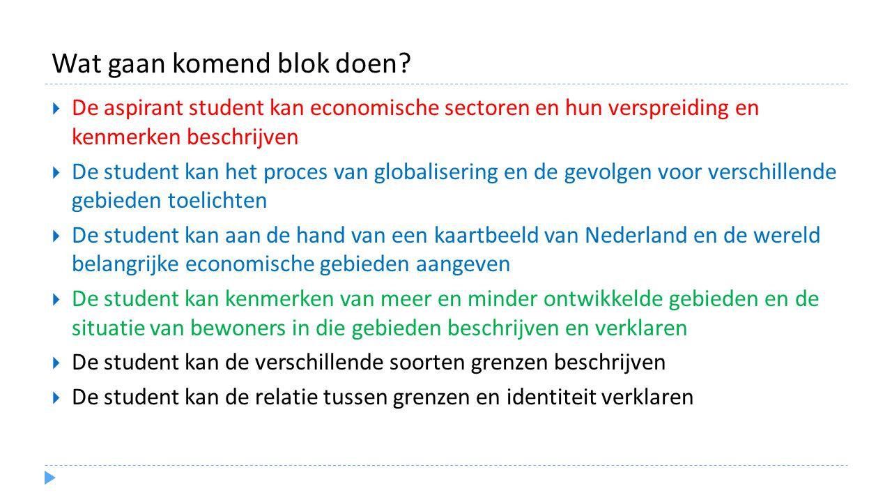 Wat gaan komend blok doen?  De aspirant student kan economische sectoren en hun verspreiding en kenmerken beschrijven  De student kan het proces van