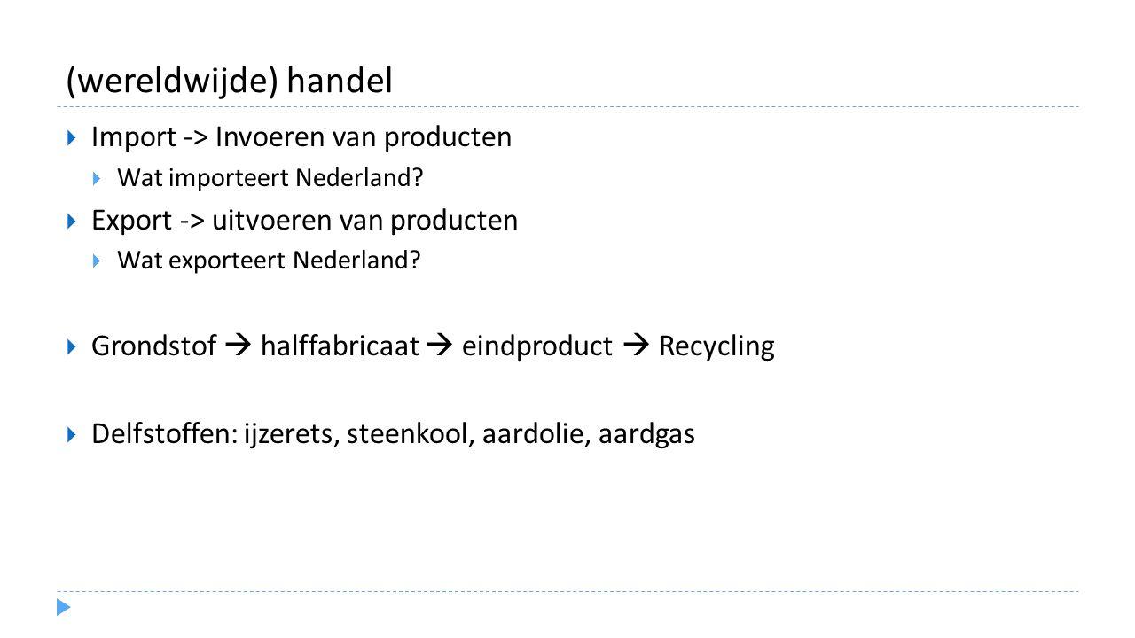 (wereldwijde) handel  Import -> Invoeren van producten  Wat importeert Nederland?  Export -> uitvoeren van producten  Wat exporteert Nederland? 