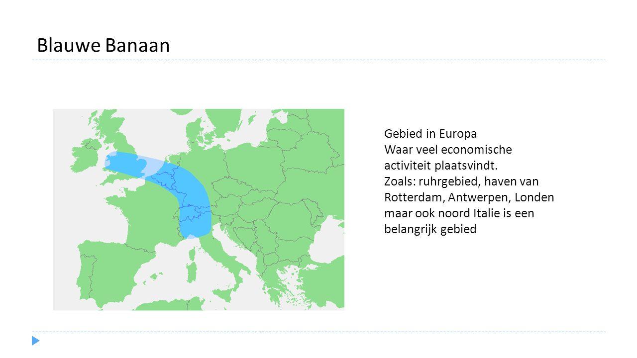 Blauwe Banaan Gebied in Europa Waar veel economische activiteit plaatsvindt. Zoals: ruhrgebied, haven van Rotterdam, Antwerpen, Londen maar ook noord