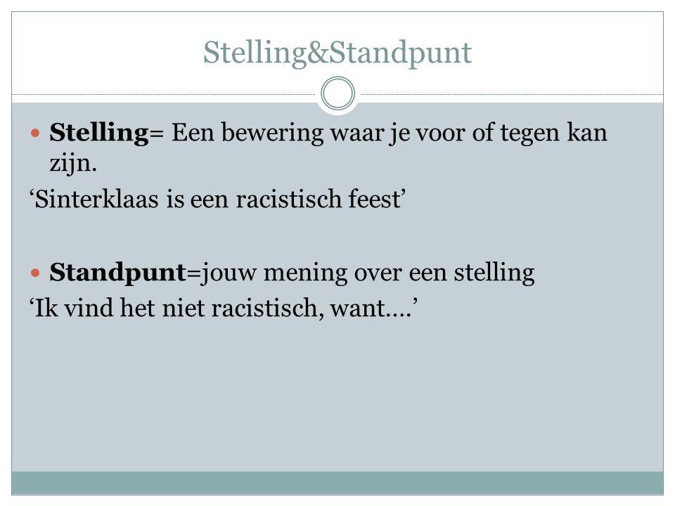Stelling&Standpunt Stelling= Een bewering waar je voor of tegen kan zijn. 'Sinterklaas is een racistisch feest' Standpunt=jouw mening over een stellin