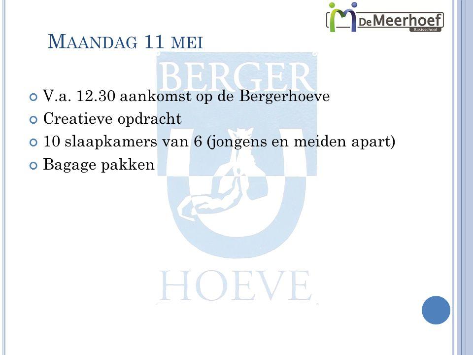 M AANDAG 11 MEI V.a. 12.30 aankomst op de Bergerhoeve Creatieve opdracht 10 slaapkamers van 6 (jongens en meiden apart) Bagage pakken