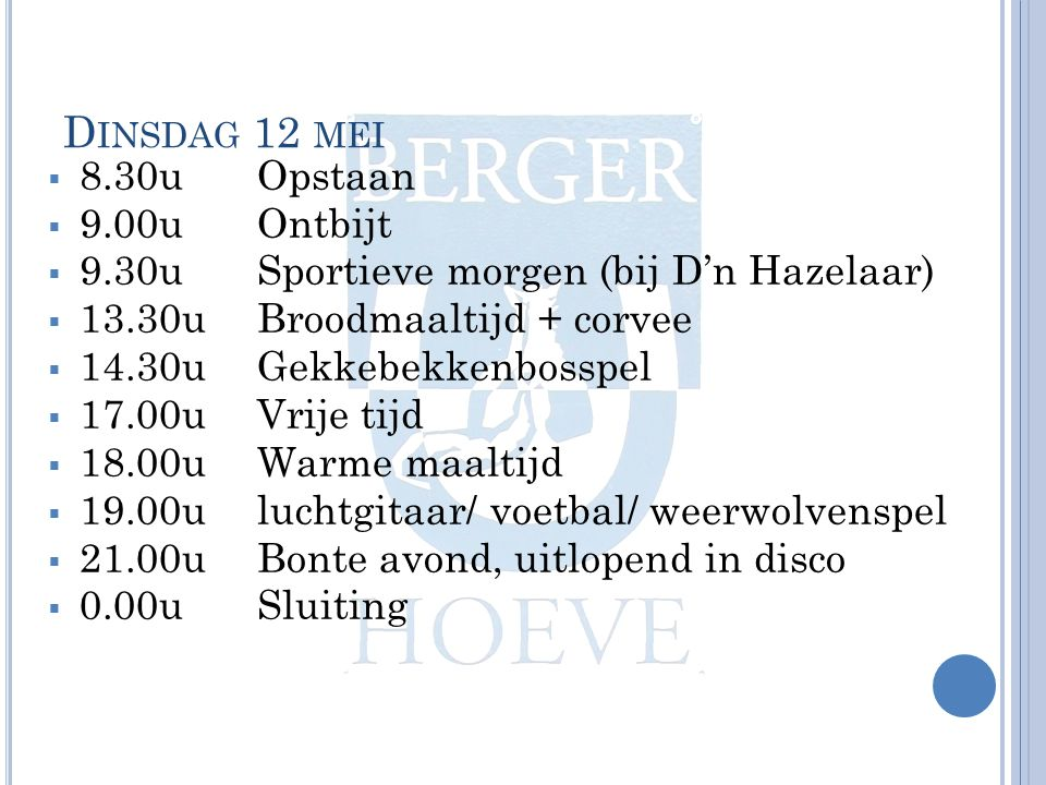 D INSDAG 12 MEI  8.30uOpstaan  9.00uOntbijt  9.30u Sportieve morgen (bij D'n Hazelaar)  13.30uBroodmaaltijd + corvee  14.30uGekkebekkenbosspel  17.00u Vrije tijd  18.00u Warme maaltijd  19.00uluchtgitaar/ voetbal/ weerwolvenspel  21.00u Bonte avond, uitlopend in disco  0.00u Sluiting