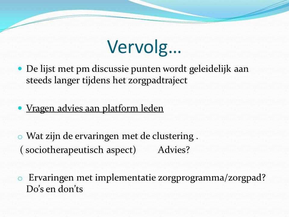 Vervolg… De lijst met pm discussie punten wordt geleidelijk aan steeds langer tijdens het zorgpadtraject Vragen advies aan platform leden o Wat zijn de ervaringen met de clustering.