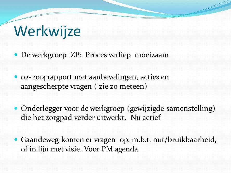 Werkwijze De werkgroep ZP: Proces verliep moeizaam 02-2014 rapport met aanbevelingen, acties en aangescherpte vragen ( zie zo meteen) Onderlegger voor de werkgroep (gewijzigde samenstelling) die het zorgpad verder uitwerkt.