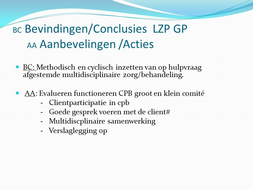 BC Bevindingen/Conclusies LZP GP AA Aanbevelingen /Acties BC: Methodisch en cyclisch inzetten van op hulpvraag afgestemde multidisciplinaire zorg/behandeling.