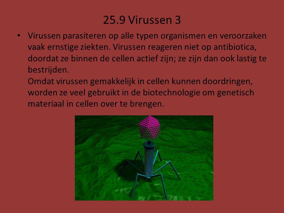 25.9 Virussen 3 Virussen parasiteren op alle typen organismen en veroorzaken vaak ernstige ziekten. Virussen reageren niet op antibiotica, doordat ze