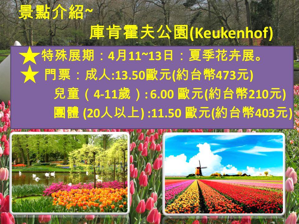 景點介紹 ~ 庫肯霍夫公園 (Keukenhof) 特殊展期: 4 月 11~13 日:夏季花卉展。 門票:成人 :13.50 歐元 ( 約台幣 473 元 ) 兒童( 4-11 歲) : 6.00 歐元 ( 約台幣 210 元 ) 團體 (20 人以上 ) :11.50 歐元 ( 約台幣 403 元 )