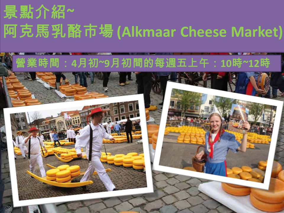 景點介紹 ~ 阿克馬乳酪市場 (Alkmaar Cheese Market) 營業時間: 4 月初 ~9 月初間的每週五上午: 10 時 ~12 時