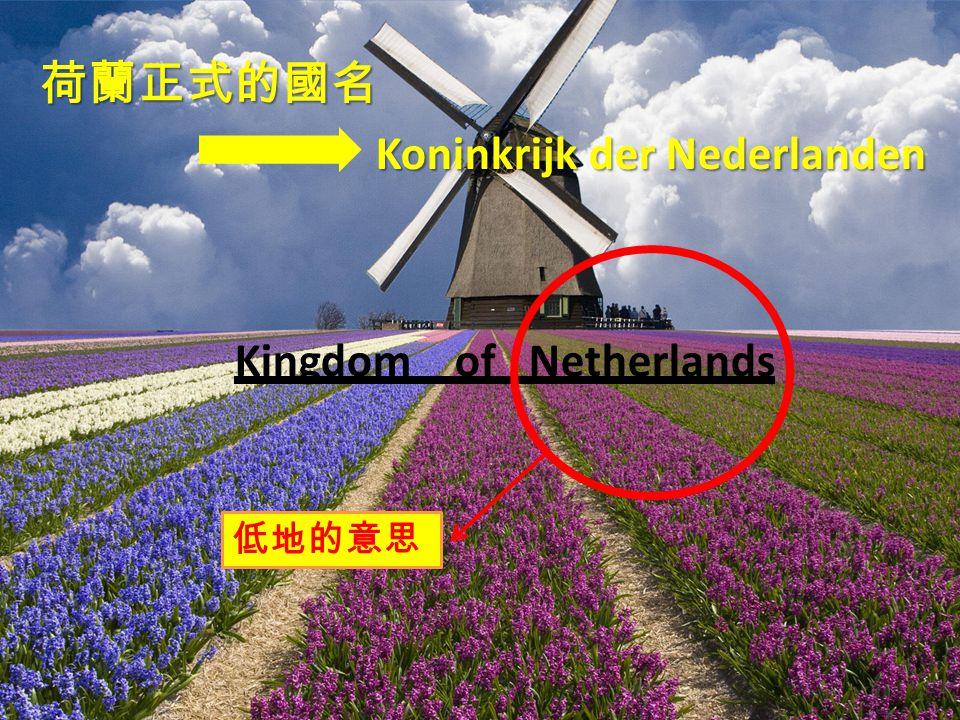 荷蘭正式的國名 Koninkrijk der Nederlanden Koninkrijk der Nederlanden Kingdom of Netherlands 低地的意思
