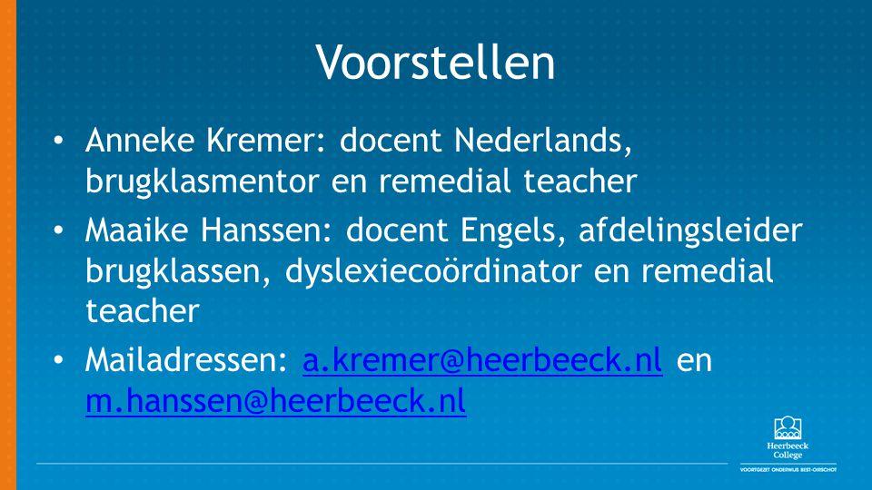 Voorstellen Anneke Kremer: docent Nederlands, brugklasmentor en remedial teacher Maaike Hanssen: docent Engels, afdelingsleider brugklassen, dyslexiecoördinator en remedial teacher Mailadressen: a.kremer@heerbeeck.nl en m.hanssen@heerbeeck.nla.kremer@heerbeeck.nl m.hanssen@heerbeeck.nl
