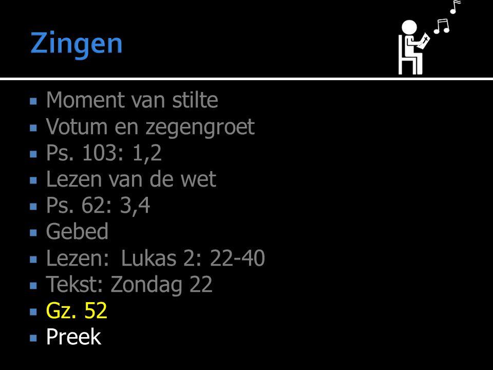  Moment van stilte  Votum en zegengroet  Ps. 103: 1,2  Lezen van de wet  Ps. 62: 3,4  Gebed  Lezen:Lukas 2: 22-40  Tekst: Zondag 22  Gz. 52 