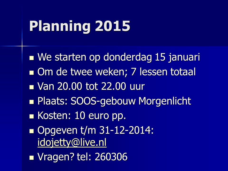 Planning 2015 We starten op donderdag 15 januari We starten op donderdag 15 januari Om de twee weken; 7 lessen totaal Om de twee weken; 7 lessen totaa