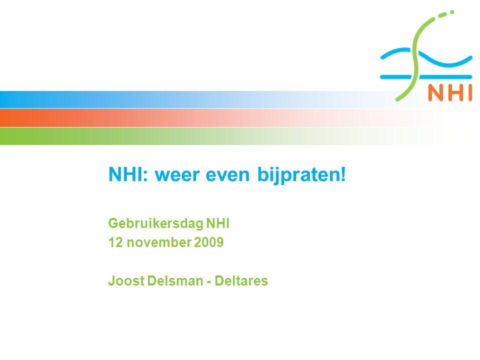 NHI: weer even bijpraten! Gebruikersdag NHI 12 november 2009 Joost Delsman - Deltares