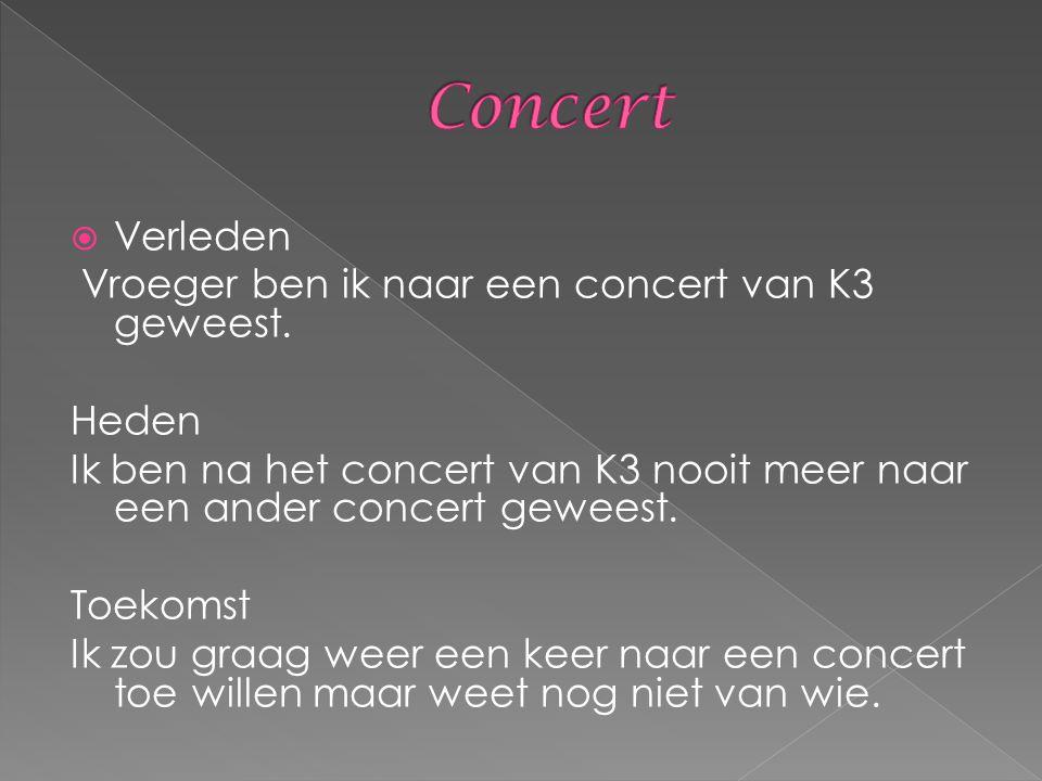  Verleden Vroeger ben ik naar een concert van K3 geweest. Heden Ik ben na het concert van K3 nooit meer naar een ander concert geweest. Toekomst Ik z