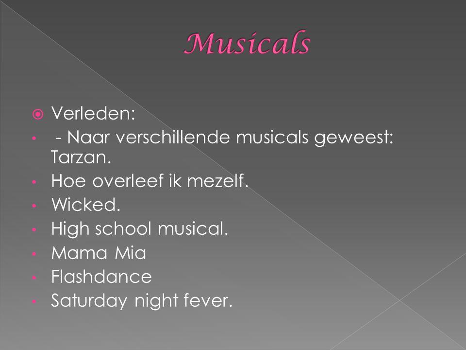 Verleden: - Naar verschillende musicals geweest: Tarzan. Hoe overleef ik mezelf. Wicked. High school musical. Mama Mia Flashdance Saturday night fev