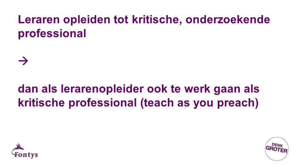 Leraren opleiden tot kritische, onderzoekende professional  dan als lerarenopleider ook te werk gaan als kritische professional (teach as you preach)