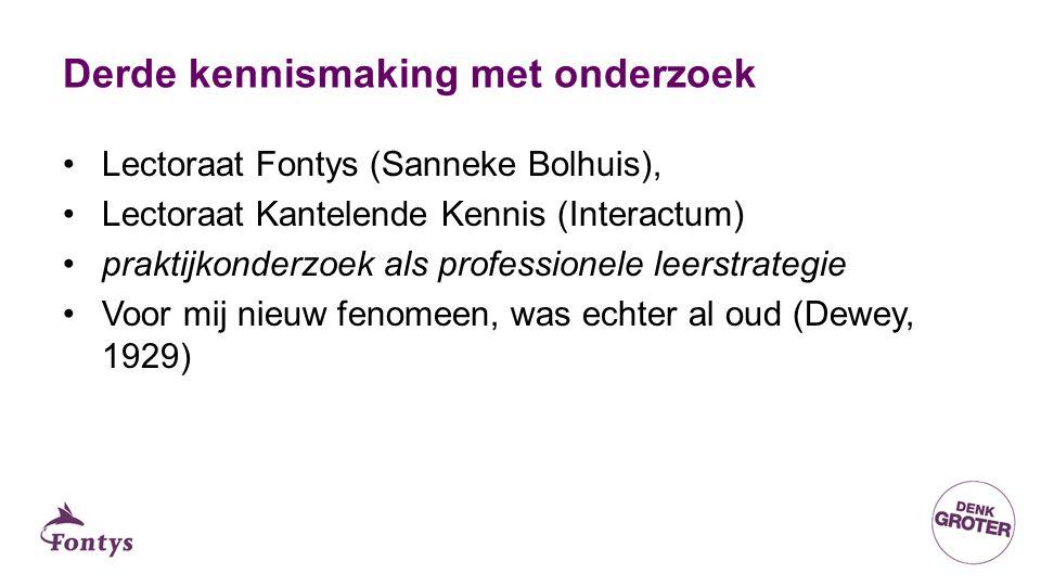 Derde kennismaking met onderzoek Lectoraat Fontys (Sanneke Bolhuis), Lectoraat Kantelende Kennis (Interactum) praktijkonderzoek als professionele leerstrategie Voor mij nieuw fenomeen, was echter al oud (Dewey, 1929)