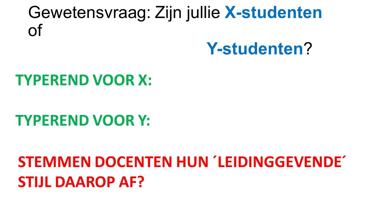 Gewetensvraag: Zijn jullie X-studenten of Y-studenten? TYPEREND VOOR X: TYPEREND VOOR Y: STEMMEN DOCENTEN HUN ´LEIDINGGEVENDE´ STIJL DAAROP AF?