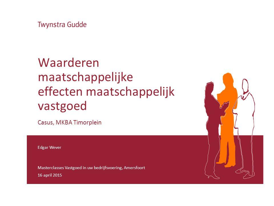 Edgar Wever Masterclasses Vastgoed in uw bedrijfsvoering, Amersfoort 16 april 2015 Waarderen maatschappelijke effecten maatschappelijk vastgoed Casus, MKBA Timorplein