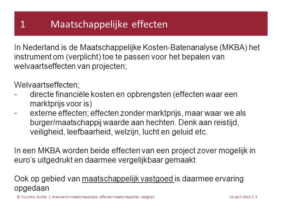 Waarderen maatschappelijke effecten maatschappelijk vastgoed 16 april 20153 | © Twynstra Gudde | In Nederland is de Maatschappelijke Kosten-Batenanalyse (MKBA) het instrument om (verplicht) toe te passen voor het bepalen van welvaartseffecten van projecten; Welvaartseffecten; ‐ directe financiële kosten en opbrengsten (effecten waar een marktprijs voor is) ‐ externe effecten; effecten zonder marktprijs, maar waar we als burger/maatschappij waarde aan hechten.