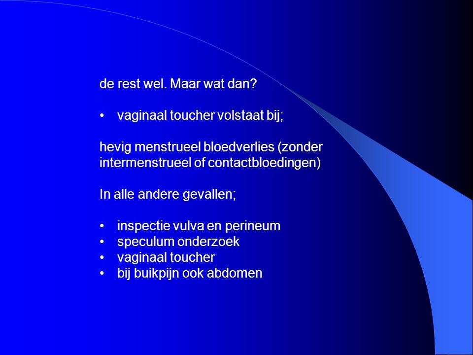 aanvullend onderzoek chlamydia test (gonorroe) temperatuur; bij verdenking PID zwangerschaps test cervix cytologie contact bloedingen afwijkingen cervix bij lichamelijk onderzoek onverklaarbaar tussentijds bloedverlies (geen infectie, oac of laesies) vrouwen in de postmenopauze
