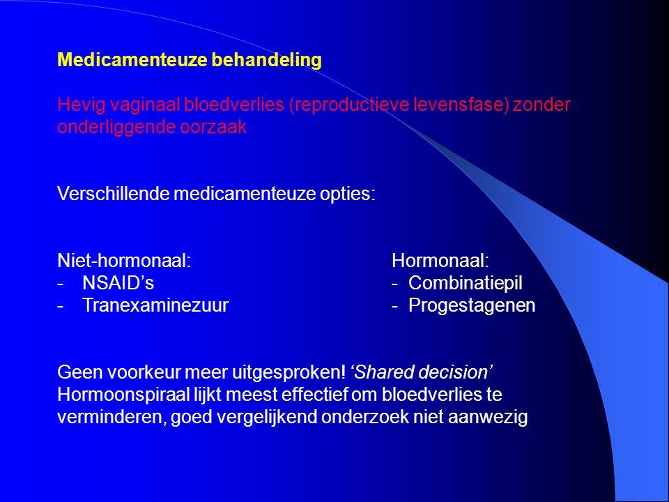 Medicamenteuze behandeling Hevig vaginaal bloedverlies (reproductieve levensfase) zonder onderliggende oorzaak Verschillende medicamenteuze opties: Ni